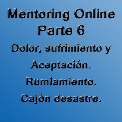 Mentoring Online. Parte 6: Dolor, sufrimiento, aceptación, el rumiamiento y cajón desastre